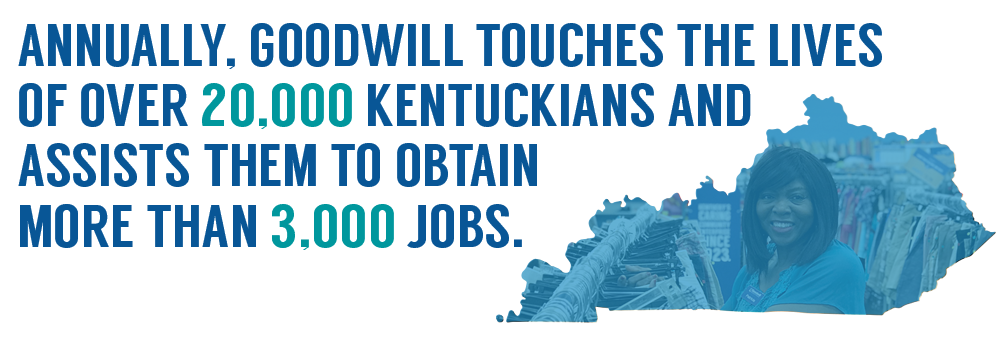Annually, Goodwill touches the lives of 20,000+ Kentuckians and assists them to obtain more than 3,000 jobs.